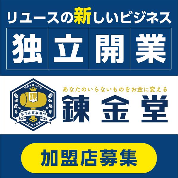 日本初のビジネスモデルで独立開業 あなたのいらないものをお金に変える 不用品買取専門 錬金堂 加盟店募集