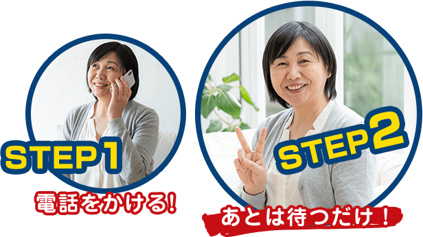 STEP1.電話をかける STEP2.あとは待つだけ!